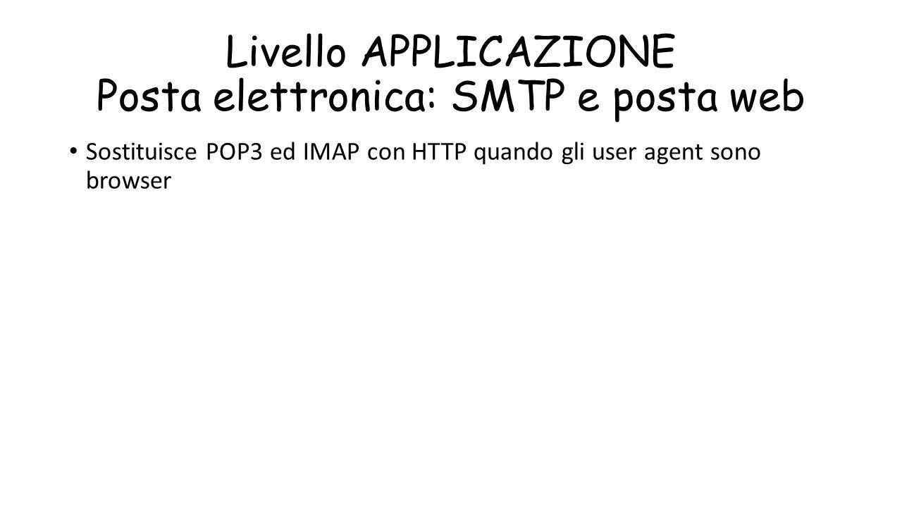 Livello APPLICAZIONE Posta elettronica: SMTP e posta web Sostituisce POP3 ed IMAP con HTTP quando gli user agent sono browser