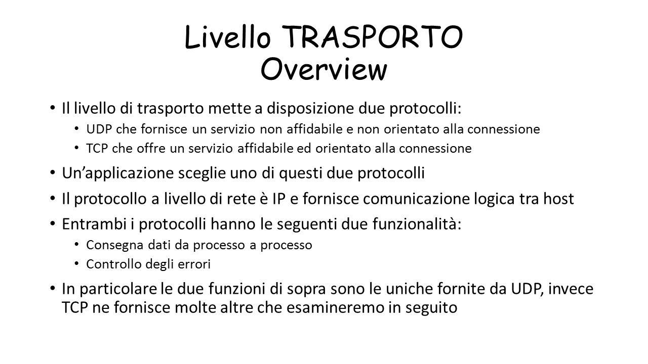 Livello TRASPORTO Overview Il livello di trasporto mette a disposizione due protocolli: UDP che fornisce un servizio non affidabile e non orientato al
