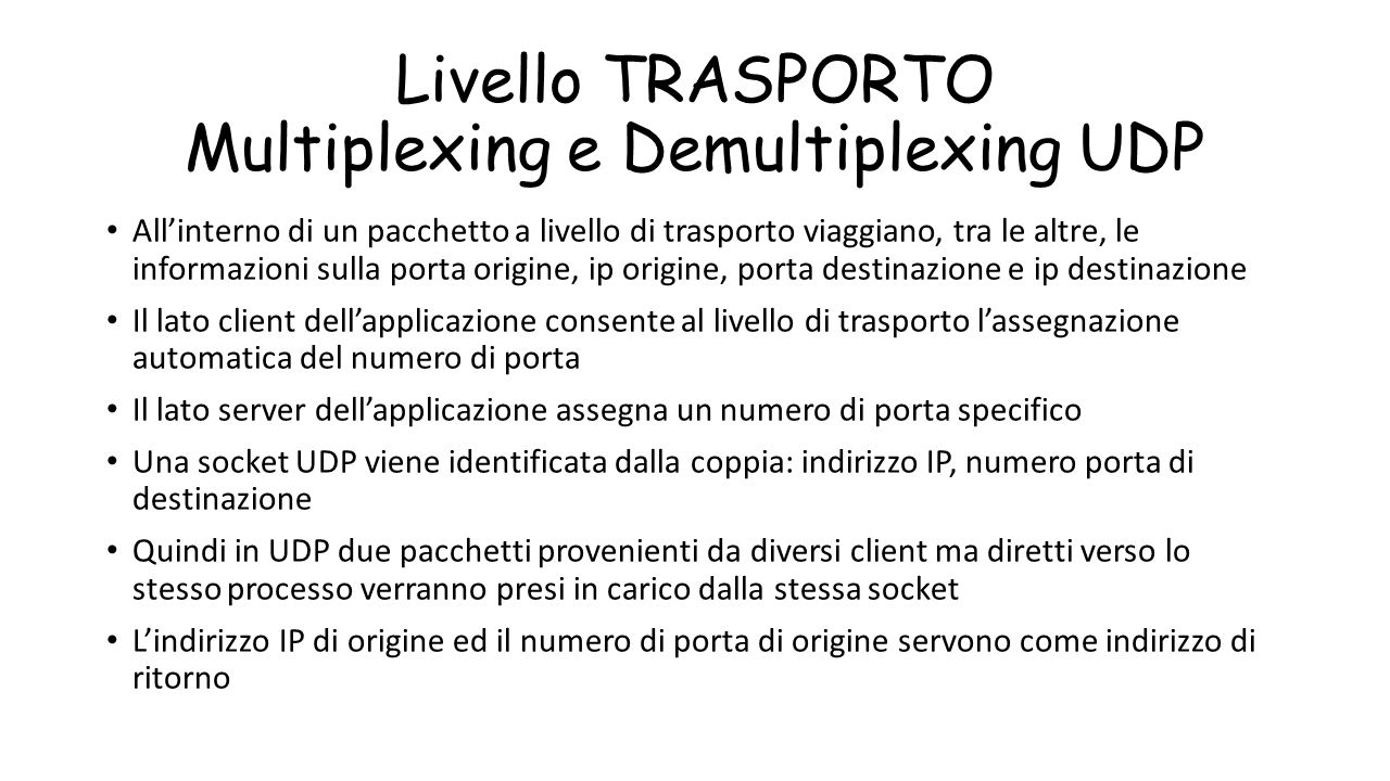 Livello TRASPORTO Multiplexing e Demultiplexing UDP All'interno di un pacchetto a livello di trasporto viaggiano, tra le altre, le informazioni sulla