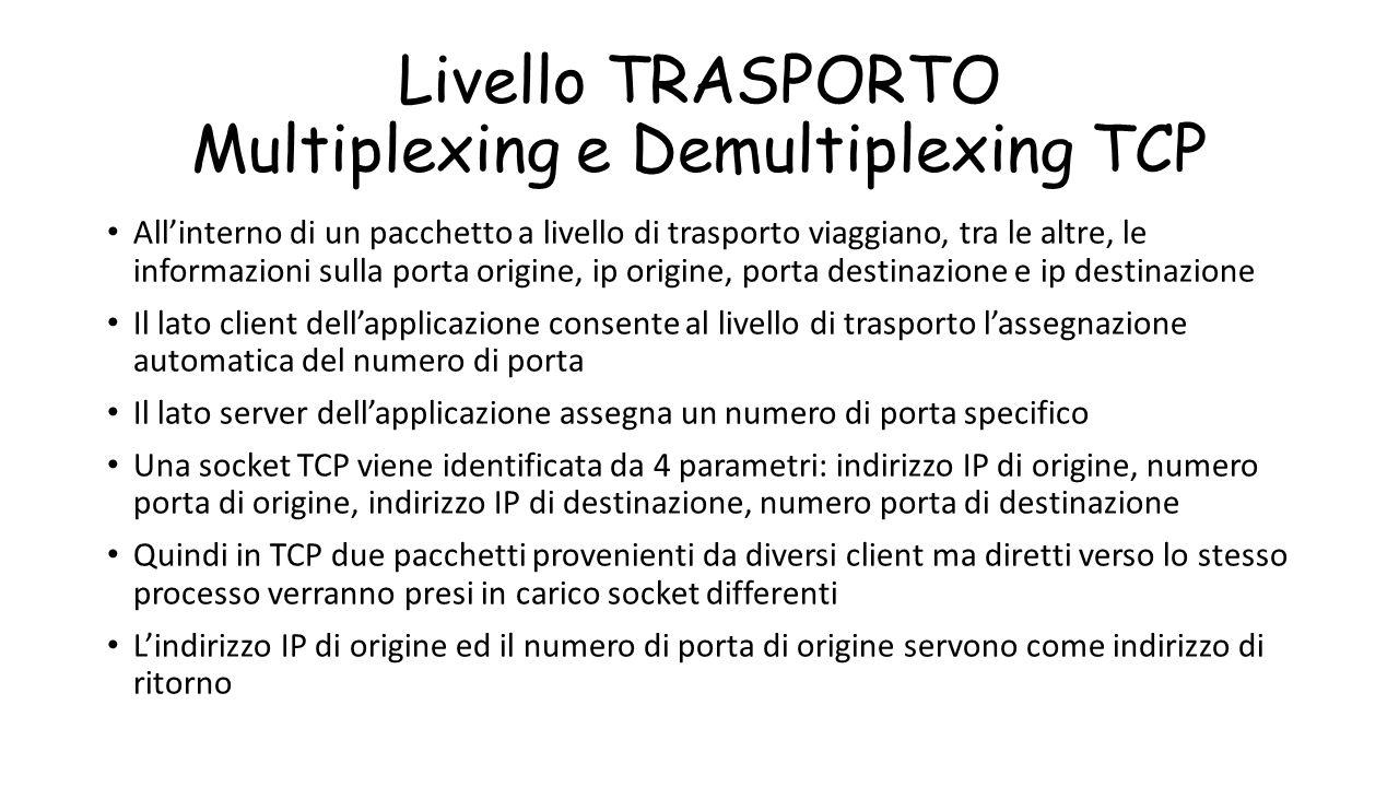 Livello TRASPORTO Multiplexing e Demultiplexing TCP All'interno di un pacchetto a livello di trasporto viaggiano, tra le altre, le informazioni sulla