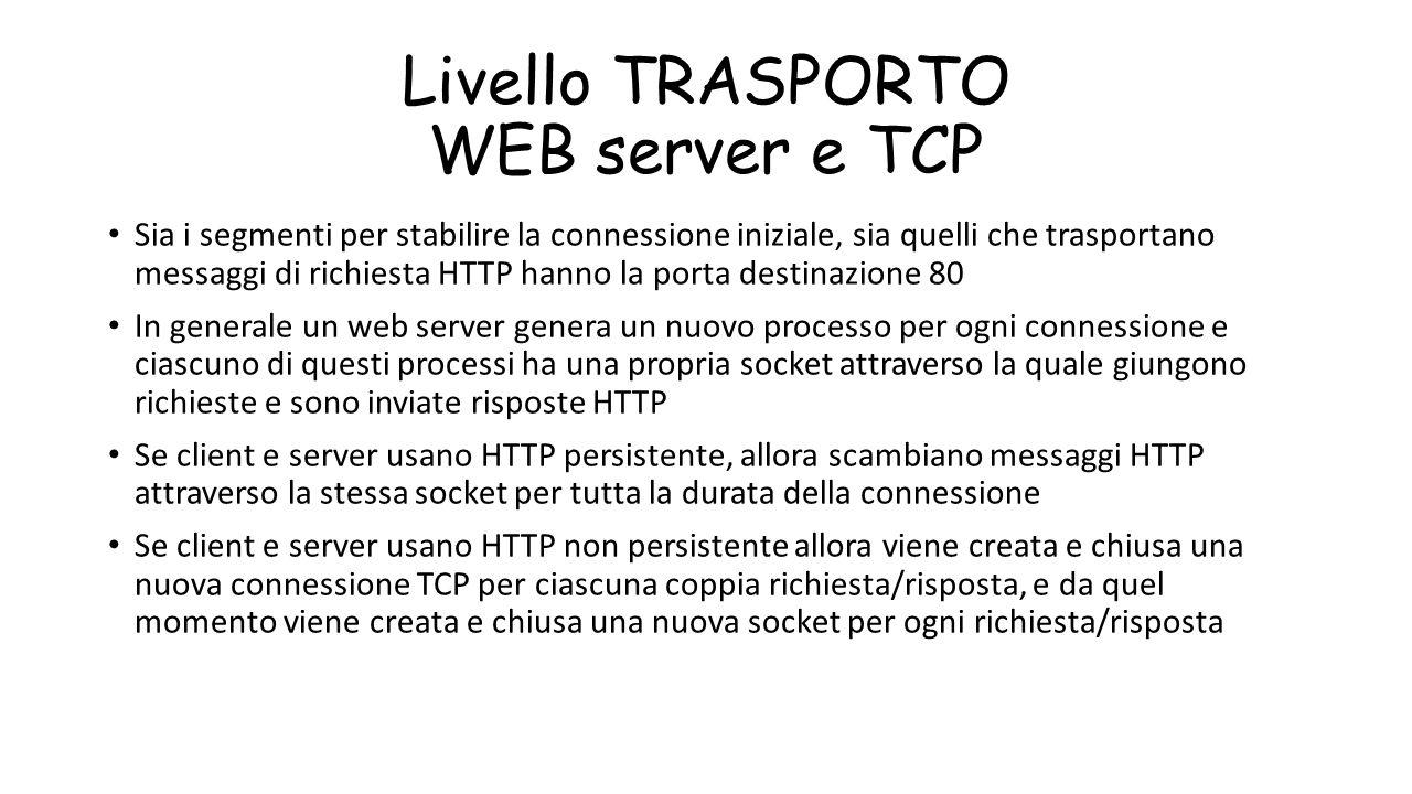 Livello TRASPORTO WEB server e TCP Sia i segmenti per stabilire la connessione iniziale, sia quelli che trasportano messaggi di richiesta HTTP hanno l