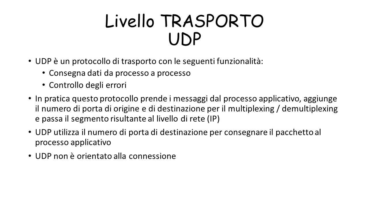 Livello TRASPORTO UDP UDP è un protocollo di trasporto con le seguenti funzionalità: Consegna dati da processo a processo Controllo degli errori In pr