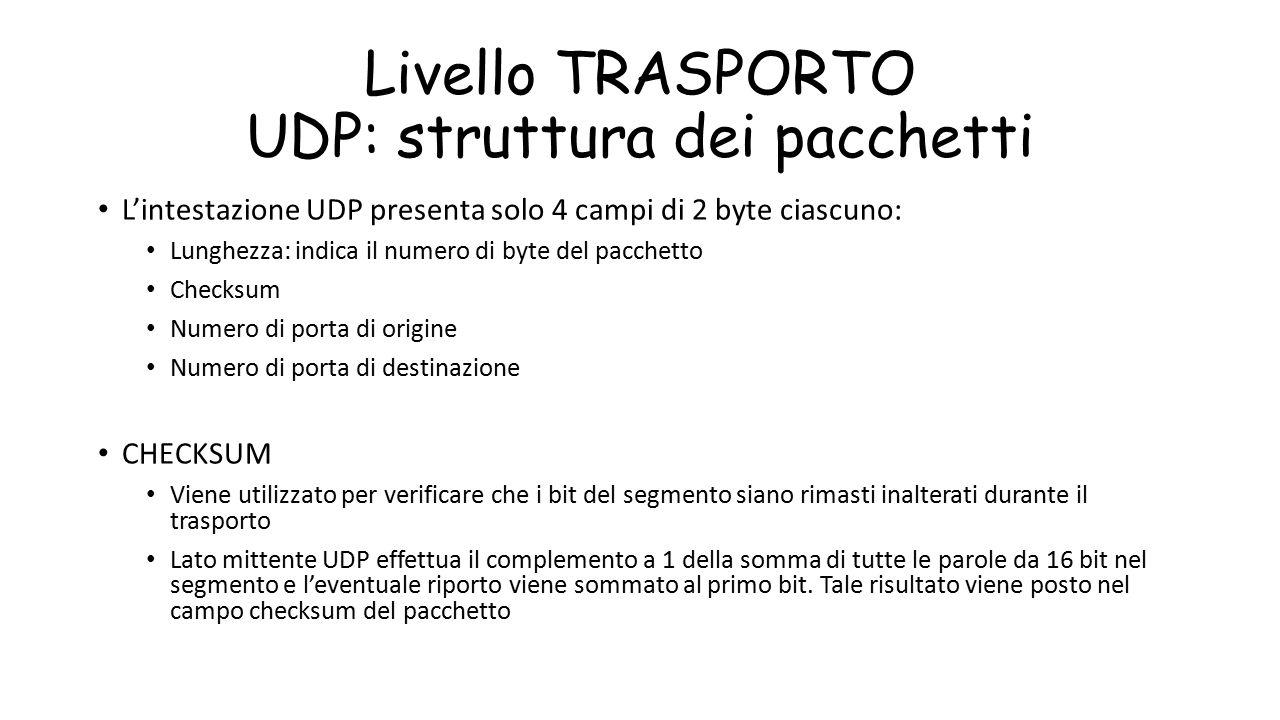Livello TRASPORTO UDP: struttura dei pacchetti L'intestazione UDP presenta solo 4 campi di 2 byte ciascuno: Lunghezza: indica il numero di byte del pa