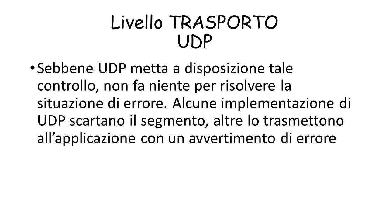 Livello TRASPORTO UDP Sebbene UDP metta a disposizione tale controllo, non fa niente per risolvere la situazione di errore. Alcune implementazione di
