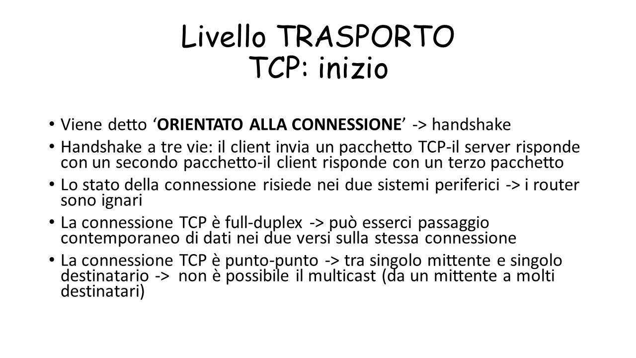Livello TRASPORTO TCP: inizio Viene detto 'ORIENTATO ALLA CONNESSIONE' -> handshake Handshake a tre vie: il client invia un pacchetto TCP-il server ri