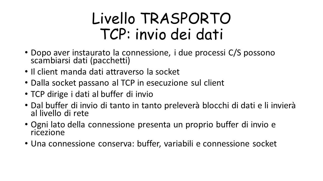 Livello TRASPORTO TCP: invio dei dati Dopo aver instaurato la connessione, i due processi C/S possono scambiarsi dati (pacchetti) Il client manda dati