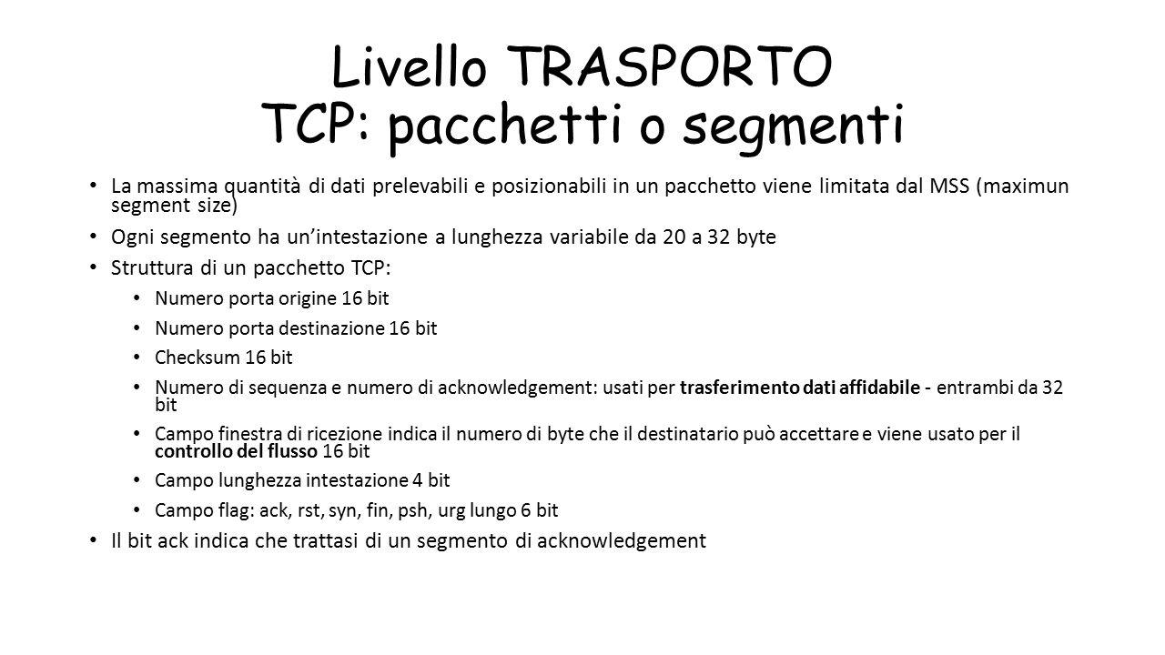 Livello TRASPORTO TCP: pacchetti o segmenti La massima quantità di dati prelevabili e posizionabili in un pacchetto viene limitata dal MSS (maximun se