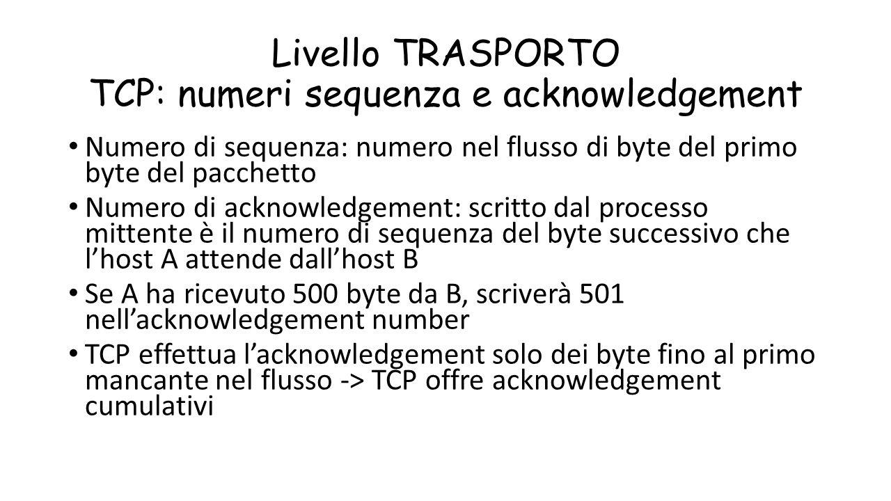 Livello TRASPORTO TCP: numeri sequenza e acknowledgement Numero di sequenza: numero nel flusso di byte del primo byte del pacchetto Numero di acknowle