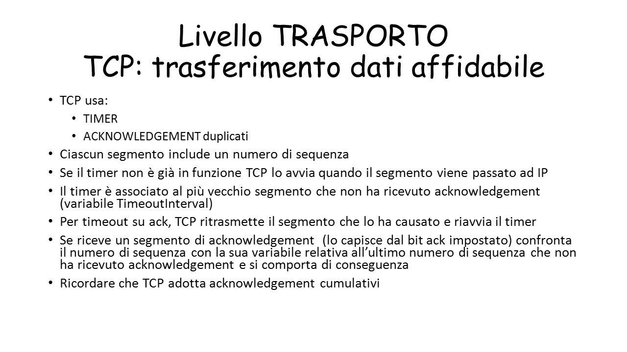 Livello TRASPORTO TCP: trasferimento dati affidabile TCP usa: TIMER ACKNOWLEDGEMENT duplicati Ciascun segmento include un numero di sequenza Se il tim