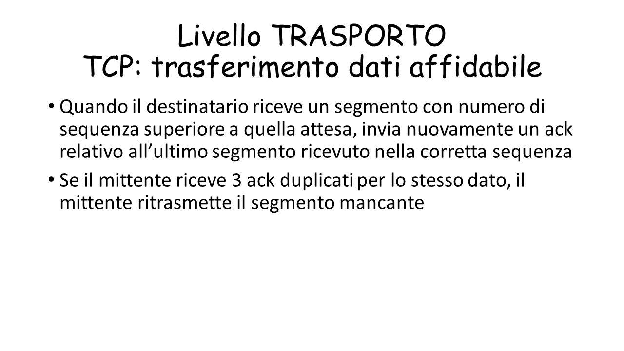 Livello TRASPORTO TCP: trasferimento dati affidabile Quando il destinatario riceve un segmento con numero di sequenza superiore a quella attesa, invia
