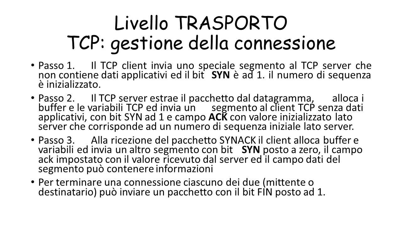 Livello TRASPORTO TCP: gestione della connessione Passo 1. Il TCP client invia uno speciale segmento al TCP server che non contiene dati applicativi e