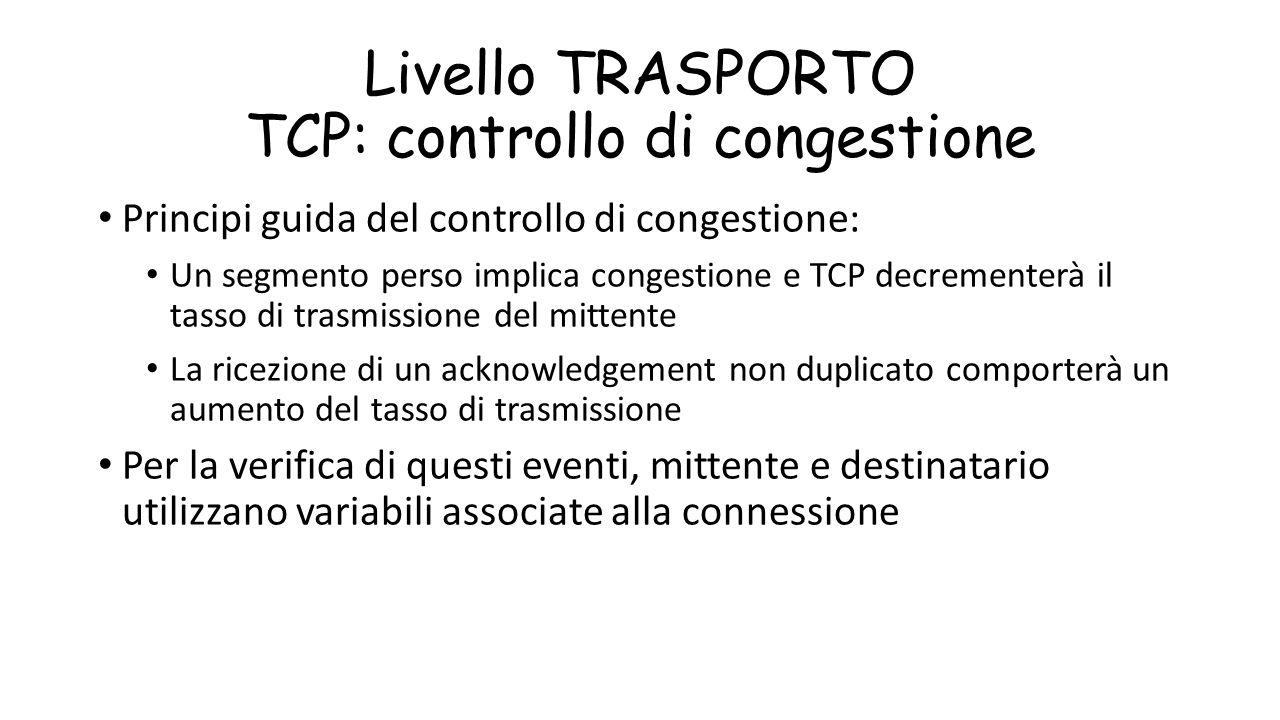 Livello TRASPORTO TCP: controllo di congestione Principi guida del controllo di congestione: Un segmento perso implica congestione e TCP decrementerà