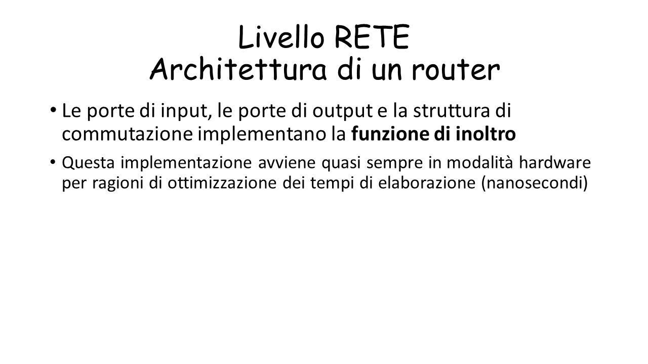 Livello RETE Architettura di un router Le porte di input, le porte di output e la struttura di commutazione implementano la funzione di inoltro Questa