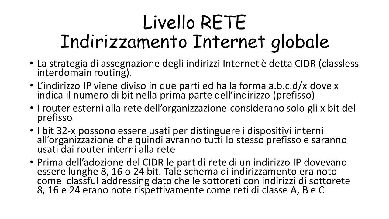 Livello RETE Indirizzamento Internet globale La strategia di assegnazione degli indirizzi Internet è detta CIDR (classless interdomain routing). L'ind