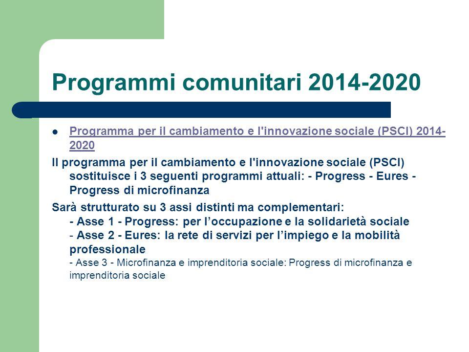Programmi comunitari 2014-2020 Programma per il cambiamento e l innovazione sociale (PSCI) 2014- 2020 Programma per il cambiamento e l innovazione sociale (PSCI) 2014- 2020 Il programma per il cambiamento e l innovazione sociale (PSCI) sostituisce i 3 seguenti programmi attuali: - Progress - Eures - Progress di microfinanza Sarà strutturato su 3 assi distinti ma complementari: - Asse 1 - Progress: per l'occupazione e la solidarietà sociale - Asse 2 - Eures: la rete di servizi per l'impiego e la mobilità professionale - Asse 3 - Microfinanza e imprenditoria sociale: Progress di microfinanza e imprenditoria sociale