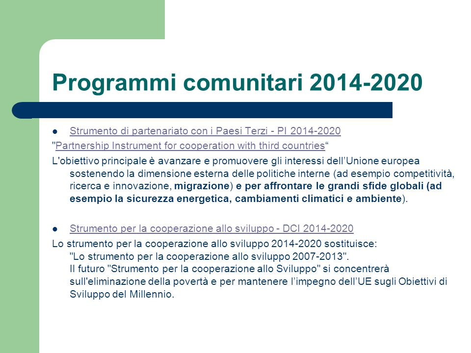 Programmi comunitari 2014-2020 Strumento di partenariato con i Paesi Terzi - PI 2014-2020 Partnership Instrument for cooperation with third countries Partnership Instrument for cooperation with third countries L obiettivo principale è avanzare e promuovere gli interessi dell'Unione europea sostenendo la dimensione esterna delle politiche interne (ad esempio competitività, ricerca e innovazione, migrazione) e per affrontare le grandi sfide globali (ad esempio la sicurezza energetica, cambiamenti climatici e ambiente).