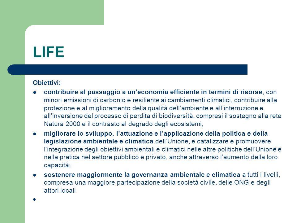 LIFE Obiettivi: contribuire al passaggio a un'economia efficiente in termini di risorse, con minori emissioni di carbonio e resiliente ai cambiamenti climatici, contribuire alla protezione e al miglioramento della qualità dell'ambiente e all'interruzione e all'inversione del processo di perdita di biodiversità, compresi il sostegno alla rete Natura 2000 e il contrasto al degrado degli ecosistemi; migliorare lo sviluppo, l'attuazione e l'applicazione della politica e della legislazione ambientale e climatica dell'Unione, e catalizzare e promuovere l'integrazione degli obiettivi ambientali e climatici nelle altre politiche dell'Unione e nella pratica nel settore pubblico e privato, anche attraverso l'aumento della loro capacità; sostenere maggiormente la governanza ambientale e climatica a tutti i livelli, compresa una maggiore partecipazione della società civile, delle ONG e degli attori locali
