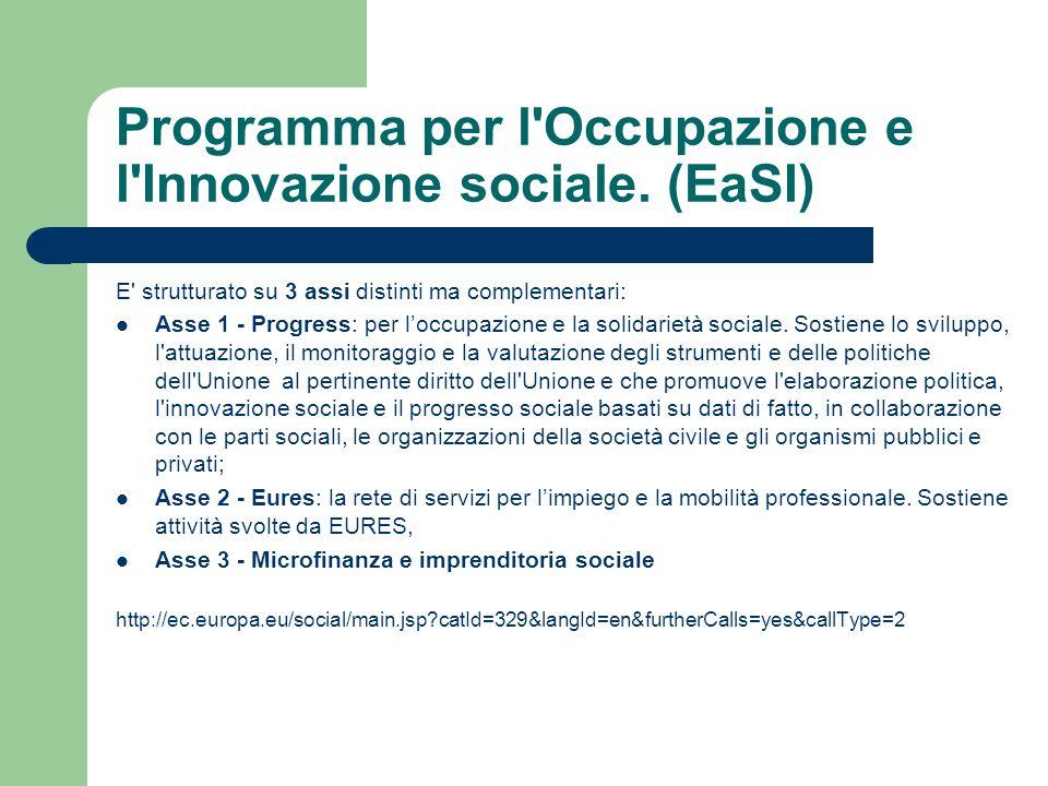 Programma per l'Occupazione e l'Innovazione sociale. (EaSI) E' strutturato su 3 assi distinti ma complementari: Asse 1 - Progress: per l'occupazione e