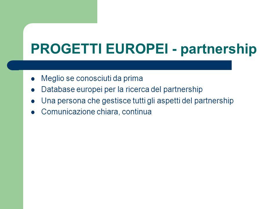 PROGETTI EUROPEI - partnership Meglio se conosciuti da prima Database europei per la ricerca del partnership Una persona che gestisce tutti gli aspetti del partnership Comunicazione chiara, continua