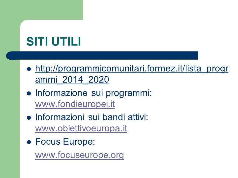 SITI UTILI http://programmicomunitari.formez.it/lista_progr ammi_2014_2020 Informazione sui programmi: www.fondieuropei.it www.fondieuropei.it Informazioni sui bandi attivi: www.obiettivoeuropa.it www.obiettivoeuropa.it Focus Europe: www.focuseurope.org