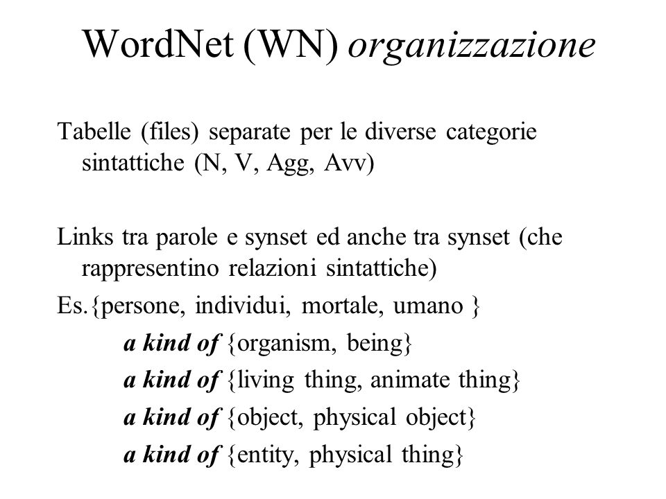 WordNet (WN) organizzazione Tabelle (files) separate per le diverse categorie sintattiche (N, V, Agg, Avv) Links tra parole e synset ed anche tra synset (che rappresentino relazioni sintattiche) Es.{persone, individui, mortale, umano } a kind of {organism, being} a kind of {living thing, animate thing} a kind of {object, physical object} a kind of {entity, physical thing}