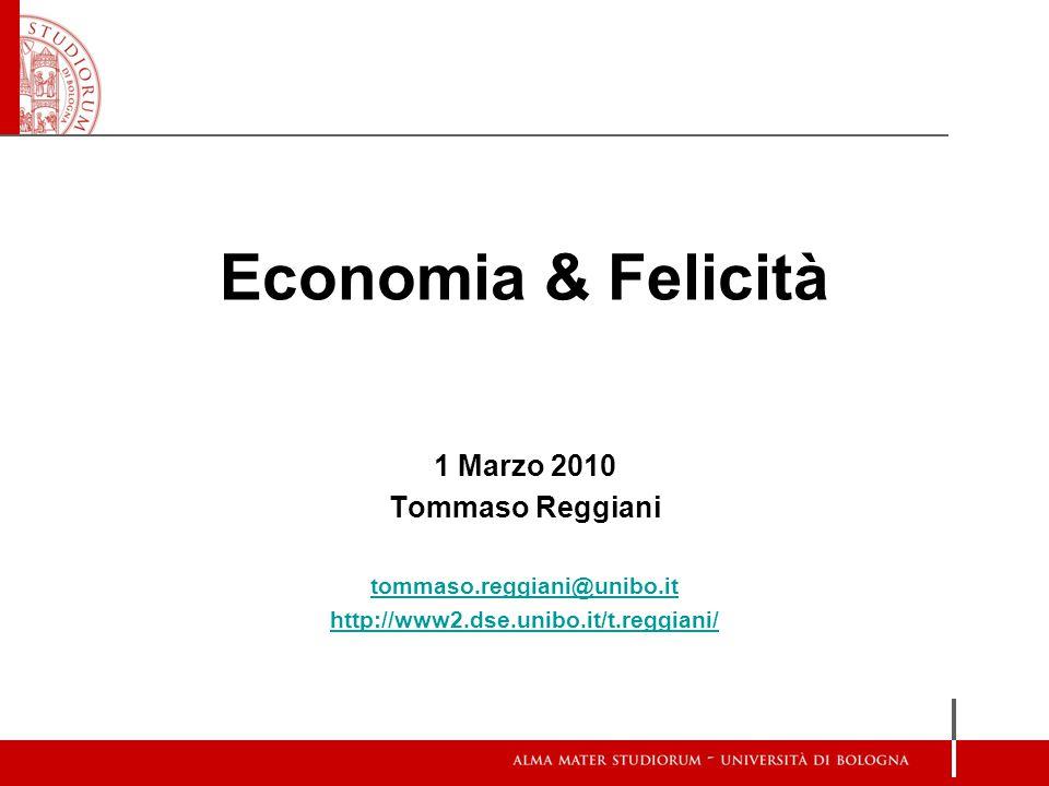 Economia & Felicità 1 Marzo 2010 Tommaso Reggiani tommaso.reggiani@unibo.it http://www2.dse.unibo.it/t.reggiani/