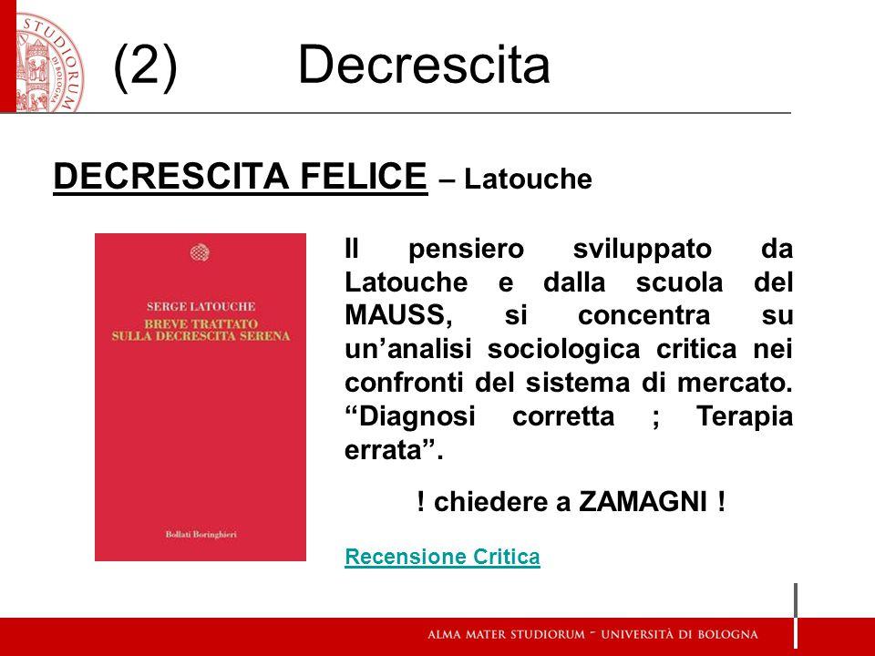 (2) Decrescita DECRESCITA FELICE – Latouche Il pensiero sviluppato da Latouche e dalla scuola del MAUSS, si concentra su un'analisi sociologica critica nei confronti del sistema di mercato.