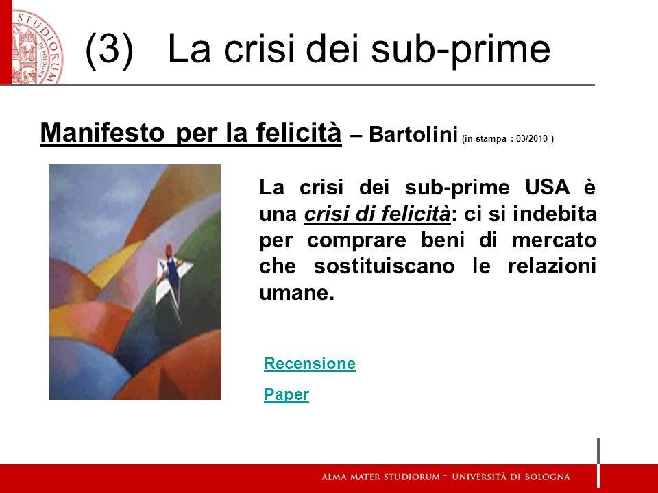 (3) La crisi dei sub-prime Manifesto per la felicità – Bartolini (in stampa : 03/2010 ) La crisi dei sub-prime USA è una crisi di felicità: ci si indebita per comprare beni di mercato che sostituiscano le relazioni umane.