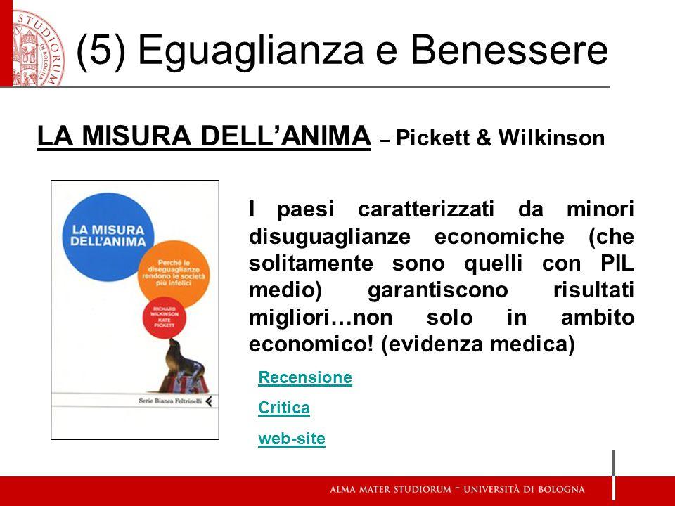 (5) Eguaglianza e Benessere LA MISURA DELL'ANIMA – Pickett & Wilkinson I paesi caratterizzati da minori disuguaglianze economiche (che solitamente sono quelli con PIL medio) garantiscono risultati migliori…non solo in ambito economico.