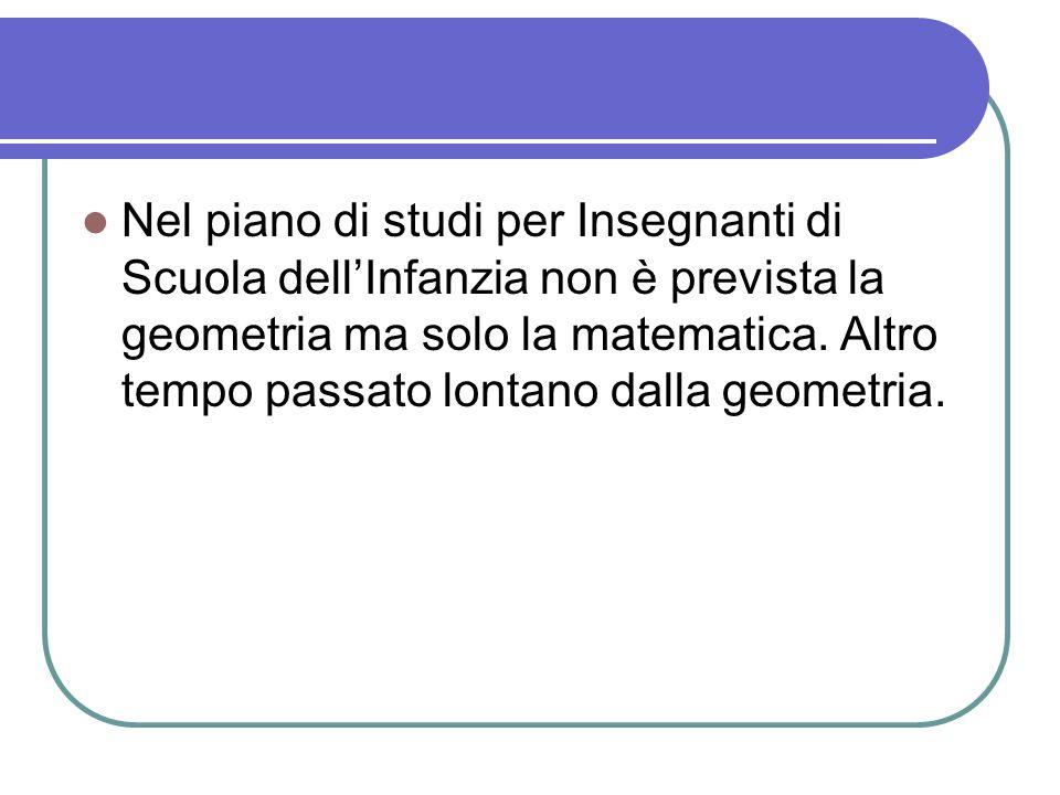 Nel piano di studi per Insegnanti di Scuola dell'Infanzia non è prevista la geometria ma solo la matematica. Altro tempo passato lontano dalla geometr