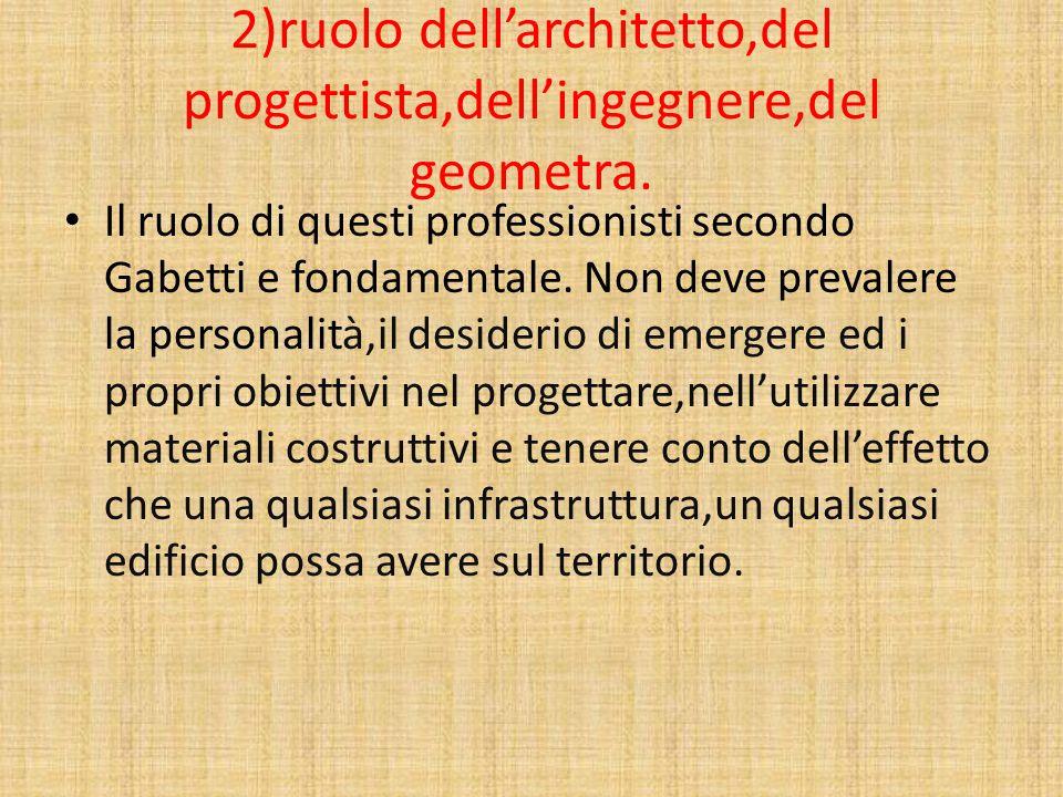 2)ruolo dell'architetto,del progettista,dell'ingegnere,del geometra. Il ruolo di questi professionisti secondo Gabetti e fondamentale. Non deve preval