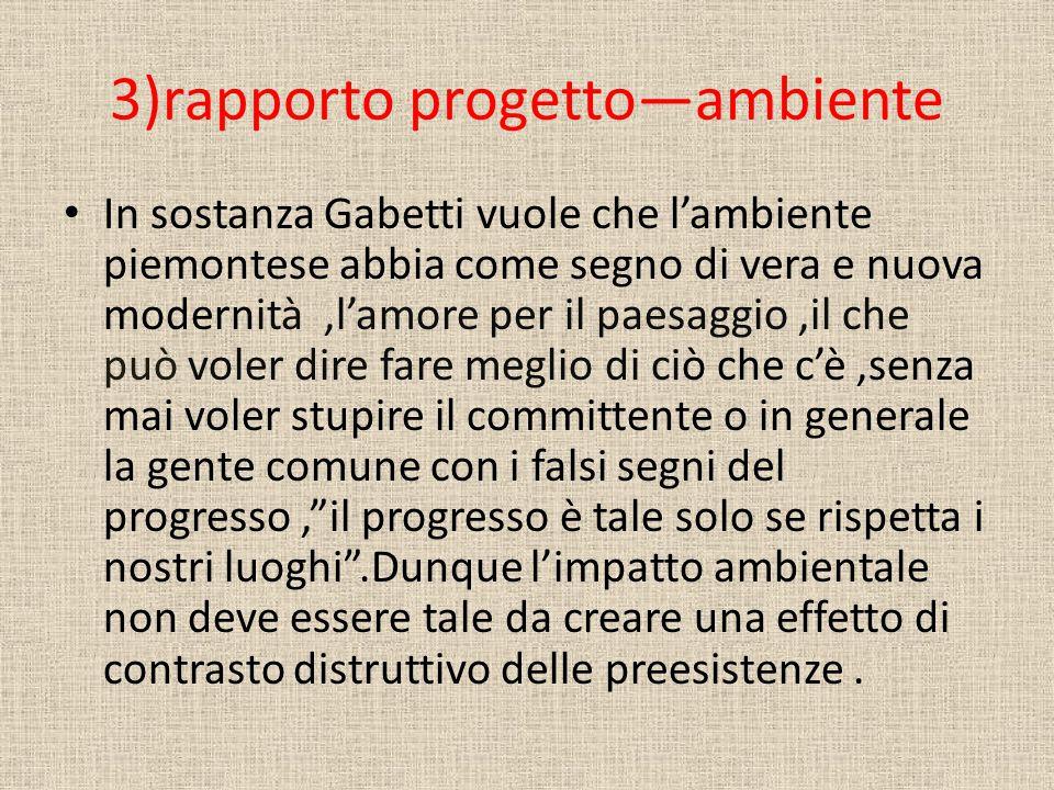 3)rapporto progetto—ambiente In sostanza Gabetti vuole che l'ambiente piemontese abbia come segno di vera e nuova modernità,l'amore per il paesaggio,i