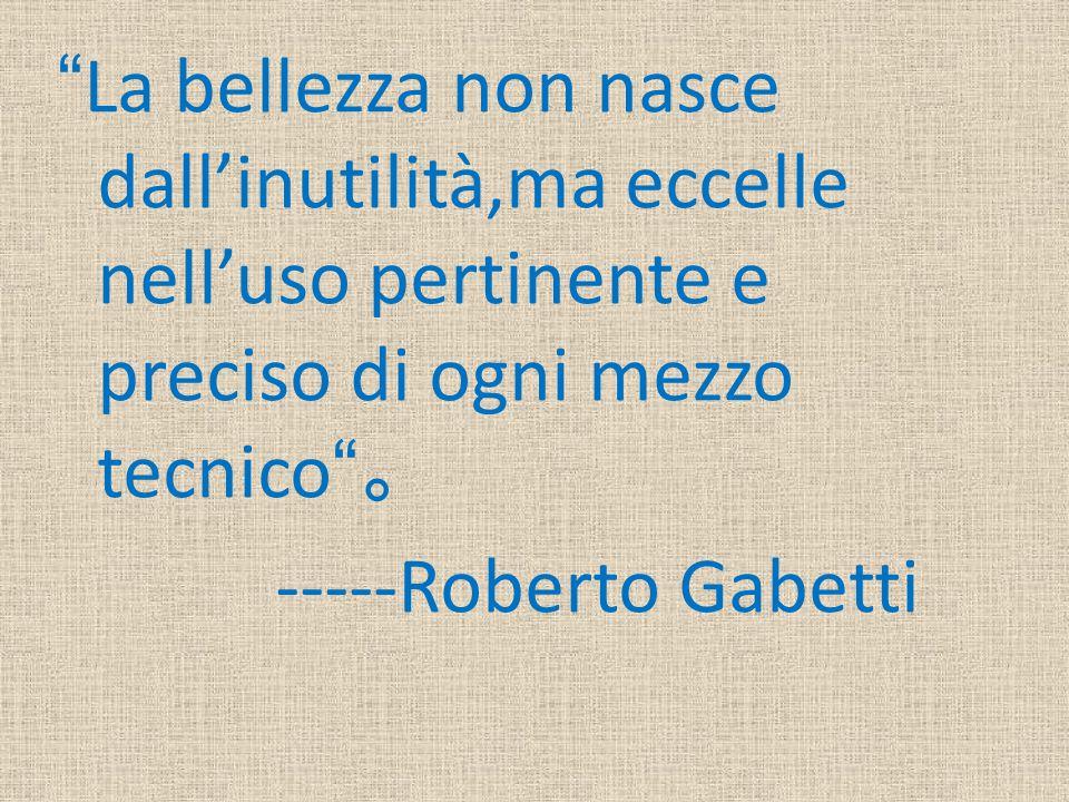 """""""La bellezza non nasce dall'inutilità,ma eccelle nell'uso pertinente e preciso di ogni mezzo tecnico"""" 。 -----Roberto Gabetti"""