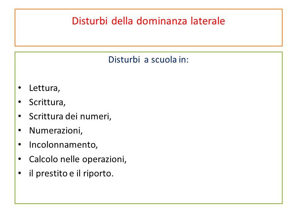 Disturbi della dominanza laterale Disturbi a scuola in: Lettura, Scrittura, Scrittura dei numeri, Numerazioni, Incolonnamento, Calcolo nelle operazion