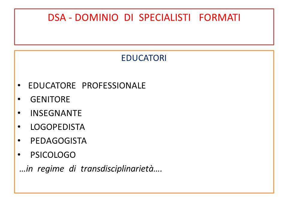 DSA - DOMINIO DI SPECIALISTI FORMATI EDUCATORI EDUCATORE PROFESSIONALE GENITORE INSEGNANTE LOGOPEDISTA PEDAGOGISTA PSICOLOGO …in regime di transdisciplinarietà….