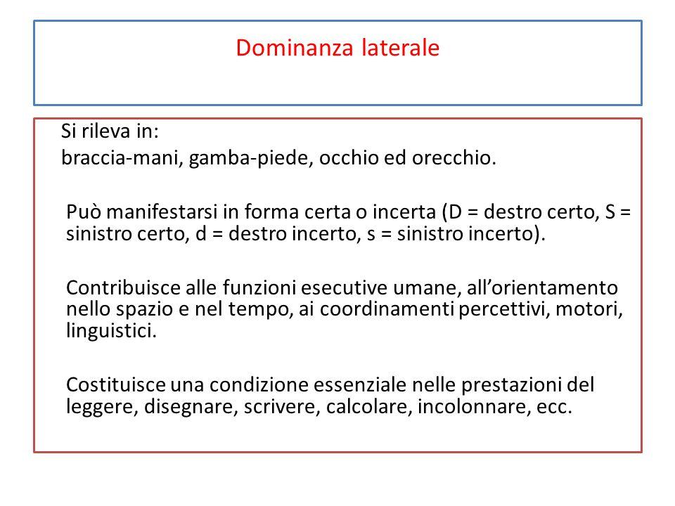 Dominanza laterale Si rileva in: braccia-mani, gamba-piede, occhio ed orecchio. Può manifestarsi in forma certa o incerta (D = destro certo, S = sinis