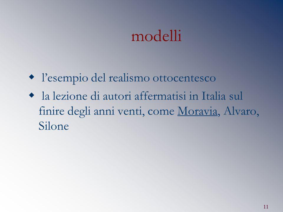 11 modelli  l'esempio del realismo ottocentesco  la lezione di autori affermatisi in Italia sul finire degli anni venti, come Moravia, Alvaro, Silon