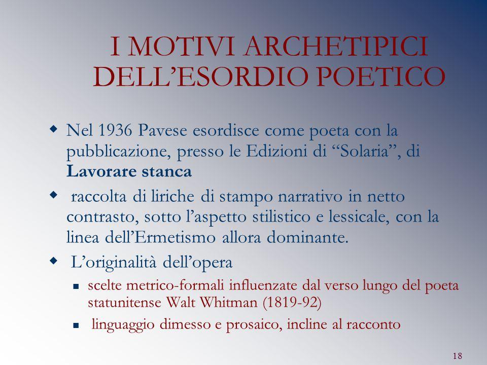 """18 I MOTIVI ARCHETIPICI DELL'ESORDIO POETICO  Nel 1936 Pavese esordisce come poeta con la pubblicazione, presso le Edizioni di """"Solaria"""", di Lavorare"""