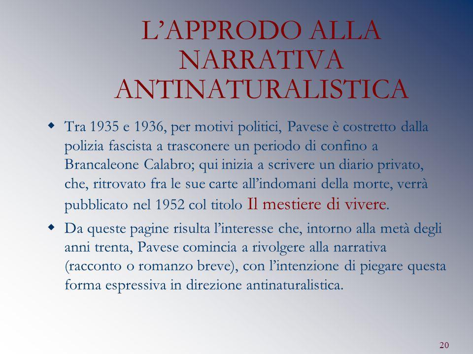 20 L'APPRODO ALLA NARRATIVA ANTINATURALISTICA  Tra 1935 e 1936, per motivi politici, Pavese è costretto dalla polizia fascista a trasconere un period