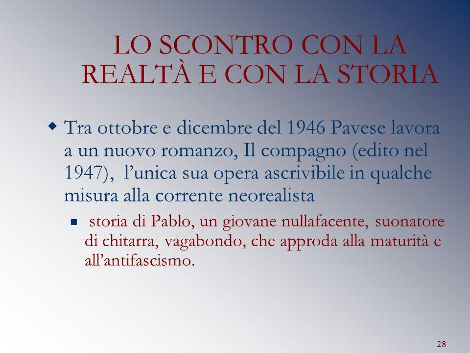 28 LO SCONTRO CON LA REALTÀ E CON LA STORIA  Tra ottobre e dicembre del 1946 Pavese lavora a un nuovo romanzo, Il compagno (edito nel 1947), l'unica