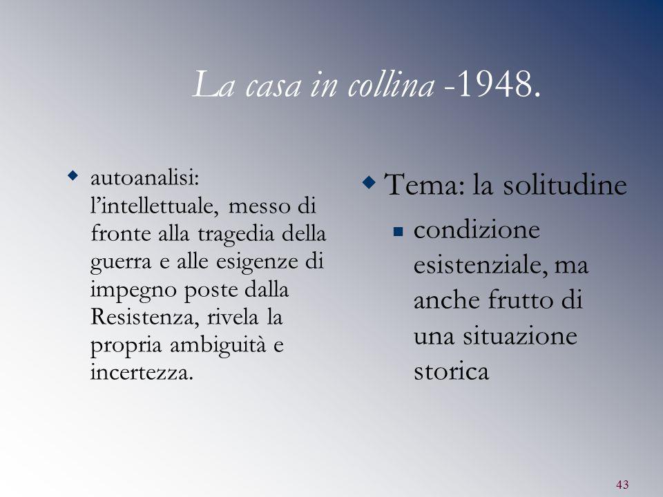 43 La casa in collina -1948.  autoanalisi: l'intellettuale, messo di fronte alla tragedia della guerra e alle esigenze di impegno poste dalla Resiste