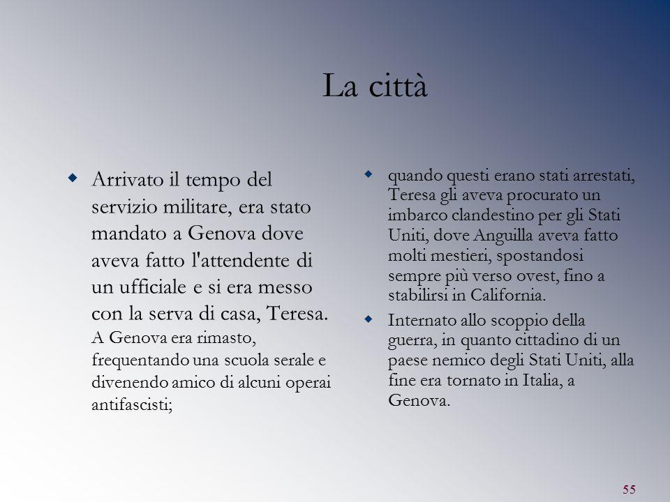 55 La città  Arrivato il tempo del servizio militare, era stato mandato a Genova dove aveva fatto l'attendente di un ufficiale e si era messo con la