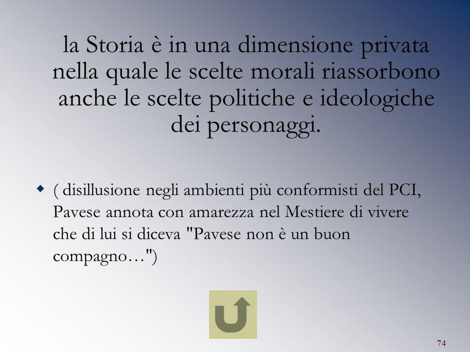 74 la Storia è in una dimensione privata nella quale le scelte morali riassorbono anche le scelte politiche e ideologiche dei personaggi.  ( disillus