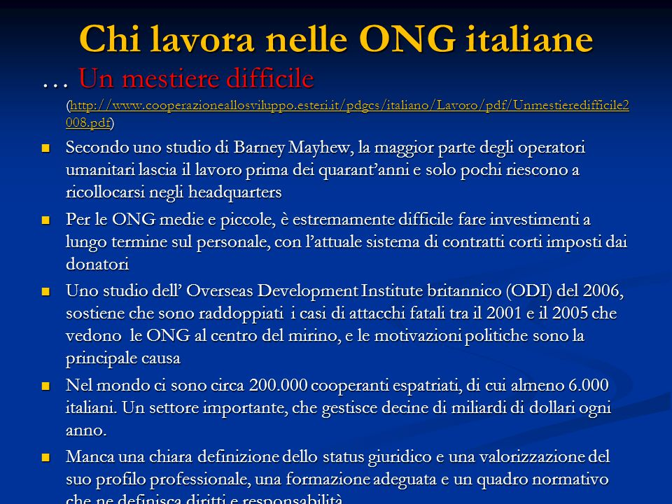 Chi lavora nelle ONG italiane … Un mestiere difficile (http://www.cooperazioneallosviluppo.esteri.it/pdgcs/italiano/Lavoro/pdf/Unmestieredifficile2 008.pdf) http://www.cooperazioneallosviluppo.esteri.it/pdgcs/italiano/Lavoro/pdf/Unmestieredifficile2 008.pdfhttp://www.cooperazioneallosviluppo.esteri.it/pdgcs/italiano/Lavoro/pdf/Unmestieredifficile2 008.pdf Secondo uno studio di Barney Mayhew, la maggior parte degli operatori umanitari lascia il lavoro prima dei quarant'anni e solo pochi riescono a ricollocarsi negli headquarters Secondo uno studio di Barney Mayhew, la maggior parte degli operatori umanitari lascia il lavoro prima dei quarant'anni e solo pochi riescono a ricollocarsi negli headquarters Per le ONG medie e piccole, è estremamente difficile fare investimenti a lungo termine sul personale, con l'attuale sistema di contratti corti imposti dai donatori Per le ONG medie e piccole, è estremamente difficile fare investimenti a lungo termine sul personale, con l'attuale sistema di contratti corti imposti dai donatori Uno studio dell' Overseas Development Institute britannico (ODI) del 2006, sostiene che sono raddoppiati i casi di attacchi fatali tra il 2001 e il 2005 che vedono le ONG al centro del mirino, e le motivazioni politiche sono la principale causa Uno studio dell' Overseas Development Institute britannico (ODI) del 2006, sostiene che sono raddoppiati i casi di attacchi fatali tra il 2001 e il 2005 che vedono le ONG al centro del mirino, e le motivazioni politiche sono la principale causa Nel mondo ci sono circa 200.000 cooperanti espatriati, di cui almeno 6.000 italiani.
