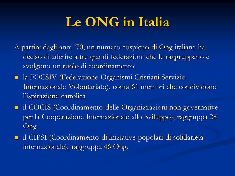 Le ONG in Italia A partire dagli anni '70, un numero cospicuo di Ong italiane ha deciso di aderire a tre grandi federazioni che le raggruppano e svolgono un ruolo di coordinamento: la FOCSIV (Federazione Organismi Cristiani Servizio Internazionale Volontariato), conta 61 membri che condividono l'ispirazione cattolica la FOCSIV (Federazione Organismi Cristiani Servizio Internazionale Volontariato), conta 61 membri che condividono l'ispirazione cattolica il COCIS (Coordinamento delle Organizzazioni non governative per la Cooperazione Internazionale allo Sviluppo), raggruppa 28 Ong il COCIS (Coordinamento delle Organizzazioni non governative per la Cooperazione Internazionale allo Sviluppo), raggruppa 28 Ong il CIPSI (Coordinamento di iniziative popolari di solidarietà internazionale), raggruppa 46 Ong.