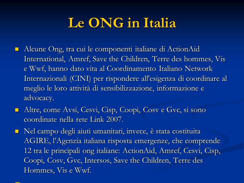 Le ONG in Italia Alcune Ong, tra cui le componenti italiane di ActionAid International, Amref, Save the Children, Terre des hommes, Vis e Wwf, hanno dato vita al Coordinamento Italiano Network Internazionali (CINI) per rispondere all esigenza di coordinare al meglio le loro attività di sensibilizzazione, informazione e advocacy.