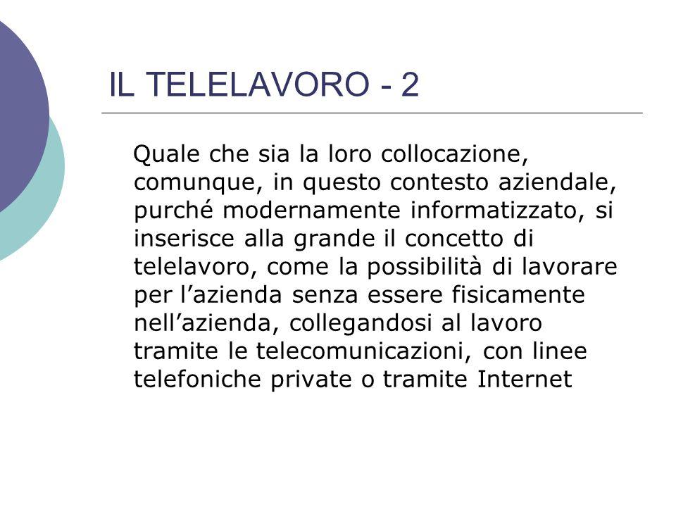 IL TELELAVORO - 2 Quale che sia la loro collocazione, comunque, in questo contesto aziendale, purché modernamente informatizzato, si inserisce alla grande il concetto di telelavoro, come la possibilità di lavorare per l'azienda senza essere fisicamente nell'azienda, collegandosi al lavoro tramite le telecomunicazioni, con linee telefoniche private o tramite Internet