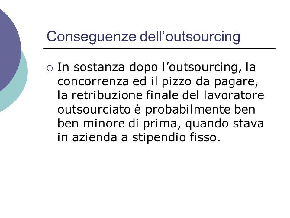 Conseguenze dell'outsourcing  In sostanza dopo l'outsourcing, la concorrenza ed il pizzo da pagare, la retribuzione finale del lavoratore outsourciato è probabilmente ben ben minore di prima, quando stava in azienda a stipendio fisso.