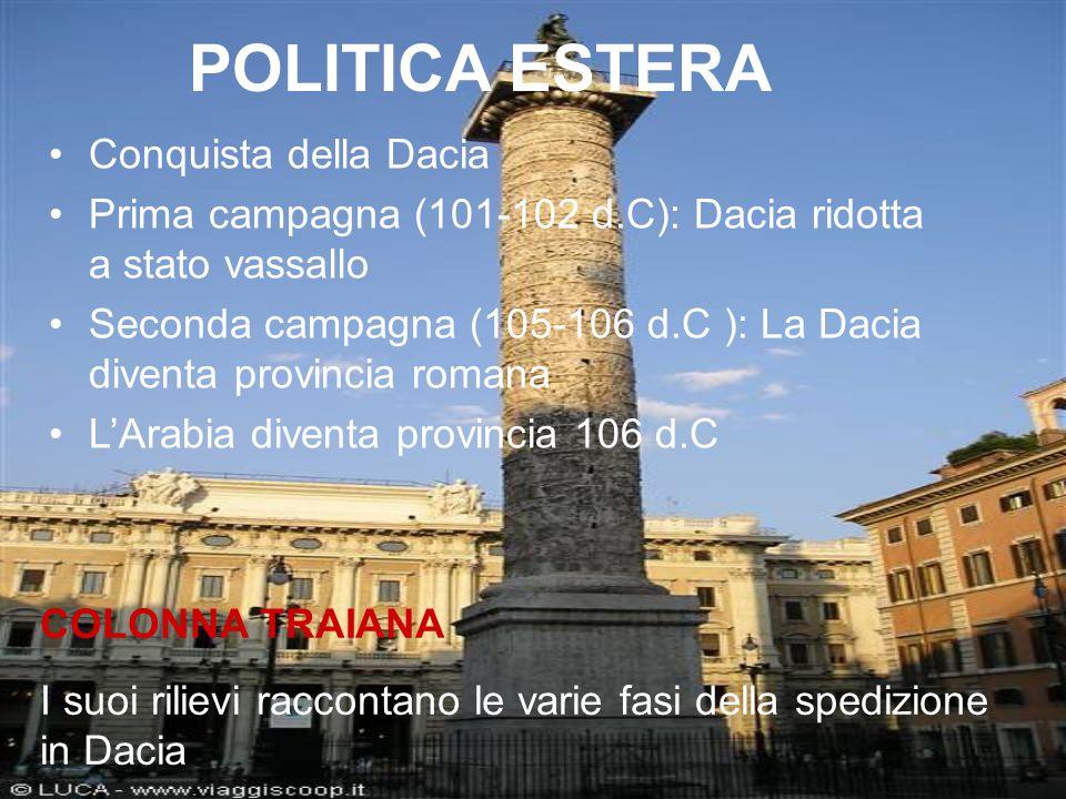POLITICA ESTERA Conquista della Dacia Prima campagna (101-102 d.C): Dacia ridotta a stato vassallo Seconda campagna (105-106 d.C ): La Dacia diventa p