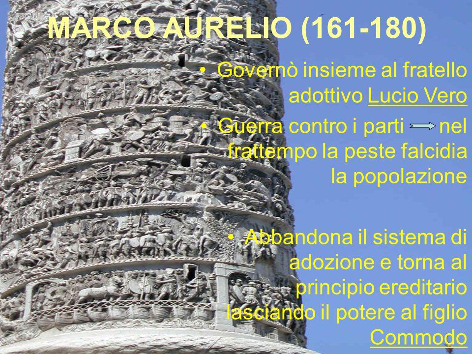 MARCO AURELIO (161-180) Governò insieme al fratello adottivo Lucio Vero Guerra contro i parti nel frattempo la peste falcidia la popolazione Abbandon